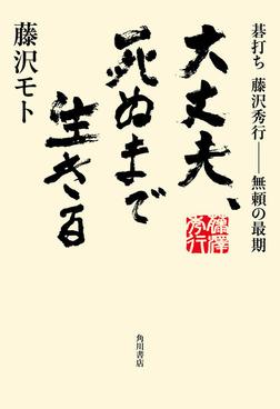 大丈夫、死ぬまで生きる 碁打ち 藤沢秀行‐‐無頼の最期-電子書籍