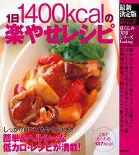 最新決定版 1日1400kcalの楽やせレシピ しっかり食べてもやせられる!簡単&ヘルシーな低カロ・レシピが満載!