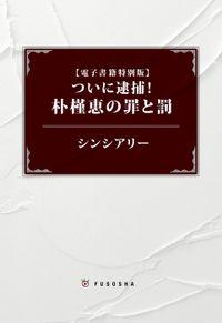 【電子書籍特別版】ついに逮捕! 朴槿恵の罪と罰