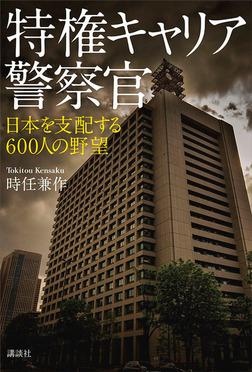 特権キャリア警察官 日本を支配する600人の野望-電子書籍