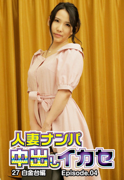 人妻ナンパ中出しイカセ27 白金台編 Episode.04-電子書籍