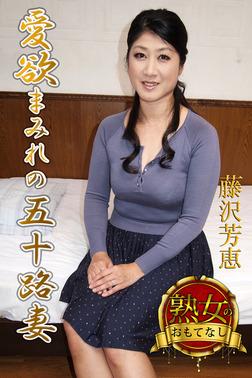【熟女のおもてなし】愛欲まみれの五十路妻 藤沢芳恵-電子書籍
