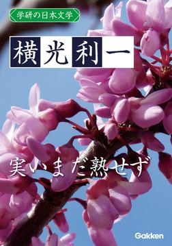 学研の日本文学 横光利一 実いまだ熟せず-電子書籍