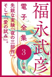 福永武彦 電子全集3 先鋭な実験『夜の三部作』、そして『愛の試み』。