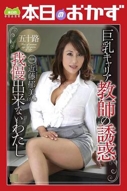 巨乳キャリア教師の誘惑 我慢出来ないわたし 近藤郁美 本日のおかず-電子書籍