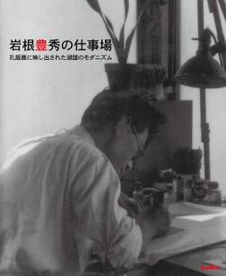 岩根豊秀の仕事場 孔版画に映し出された湖国のモダニズム-電子書籍