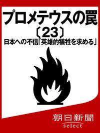 プロメテウスの罠〔23〕 日本への不信「英雄的犠牲を求める」