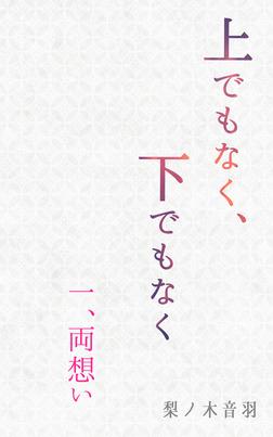 上でもなく、下でもなく〔一.両想い〕-電子書籍