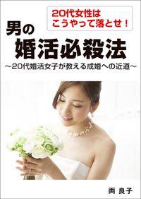 20代女性はこうやって落とせ! 男の婚活必殺法 ~20代婚活女子が教える成婚への近道~
