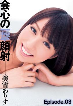 会心の一撃顔射 美雪ありす Episode.03-電子書籍