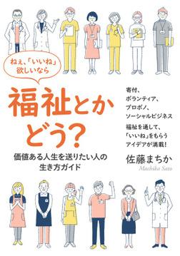ねぇ、「いいね」欲しいなら福祉とかどう? ―価値ある人生を送りたい人の、生き方ガイド―-電子書籍