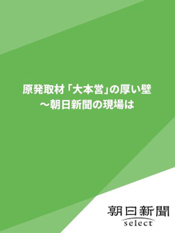 原発取材 「大本営」の厚い壁  ~朝日新聞の現場は-電子書籍