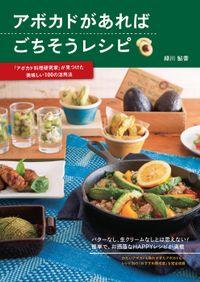 アボカドがあればごちそうレシピ―「アボカド料理研究家」が見つけた美味しい100の活用法