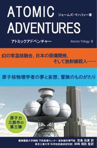 アトミックアドベンチャー 幻の常温核融合、日本の原爆開発、そして放射線殺人……