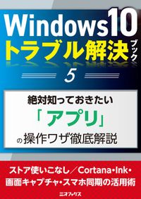 Windows10トラブル解決ブック(5)絶対知っておきたい「アプリ」の操作ワザ徹底解説