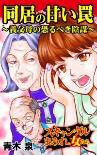 同居の甘い罠~義父母の恐るべき陰謀~/スキャンダルまみれな女たちVol.3