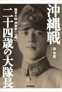 沖縄戦 二十四歳の大隊長 陸軍大尉 伊東孝一の戦い