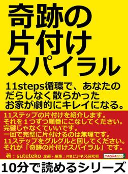 奇跡の片付けスパイラル。11steps循環で、あなたのだらしなく散らかったお家が劇的にキレイになる。-電子書籍