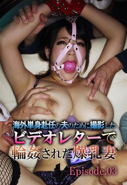 海外単身赴任の夫のために撮影したビデオレターで輪姦された爆乳妻 Episode03-電子書籍