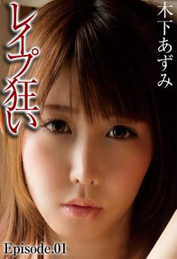 レイプ狂い 木下あずみ Episode.01-電子書籍