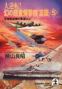 大逆転! 幻の超重爆撃機「富嶽」5~米機動部隊を殲滅せよ