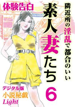 【体験告白】隣近所の淫乱で都合のいい素人妻たち6-電子書籍