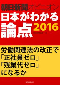 労働関連法の改正で「正社員ゼロ」「残業代ゼロ」になるか(朝日新聞オピニオン 日本がわかる論点2016)