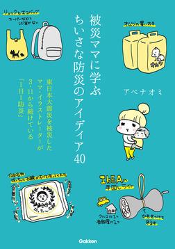 被災ママに学ぶちいさな防災のアイディア40 東日本大震災を被災したママ・イラストレーターが3・11から続けている「1日1防災」-電子書籍