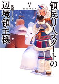 【BOOK☆WALKER限定オリジナルSS付】領民0人スタートの辺境領主様 Ⅴ 白雪の日々