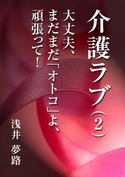 介護ラブ(2)~大丈夫、まだまだ「オトコ」よ、頑張って!~-電子書籍