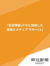 「安全神話」PRに加担した 原発とメディア マネー(1)
