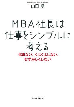 MBA社長は仕事をシンプルに考える 悩まない、くよくよしない、むずかしくしない-電子書籍