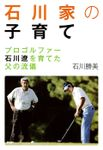 石川家の子育て プロゴルファー石川遼を育てた父の流儀
