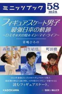 フィギュアスケート男子 最強日本の軌跡 ~ロミオ☆火の鳥☆イン・マイ・ライフ~