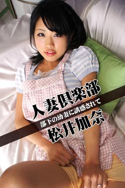 人妻倶楽部 松井加奈 部下の幼妻に誘惑されて-電子書籍