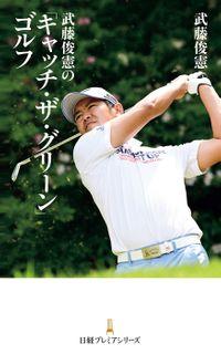 武藤俊憲の「キャッチ・ザ・グリーン」ゴルフ(日本経済新聞出版社)