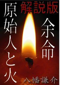作者が本気で自分の小説を解説してみた1 「余命・原始人と火」