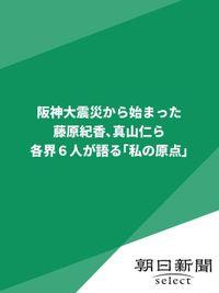 阪神大震災から始まった 藤原紀香、真山仁ら各界6人が語る「私の原点」