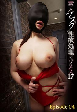 素人マスク性欲処理マゾメス 17 Episode.04-電子書籍