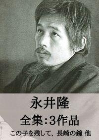 永井隆 全集3作品:この子を残して、長崎の鐘 他