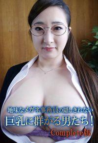 地味なメガネ事務員の隠しきれない巨乳に群がる男たち! Complete版