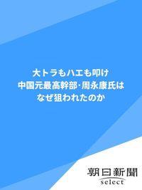 大トラもハエも叩け 中国元最高幹部・周永康氏はなぜ狙われたのか