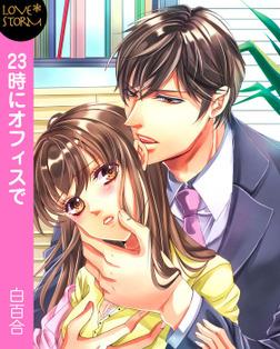 23時にオフィスで☆オレ様上司と××× LOVE STORM-電子書籍