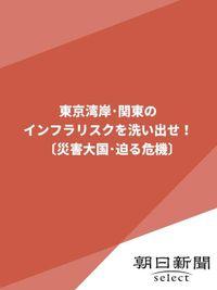 東京湾岸・関東のインフラリスクを洗い出せ!〔災害大国・迫る危機〕