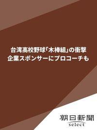 台湾高校野球「木棒組」の衝撃 企業スポンサーにプロコーチも
