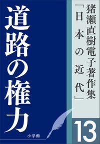 猪瀬直樹電子著作集「日本の近代」第13巻 道路の権力