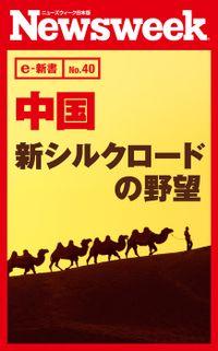中国 新シルクロードの野望(ニューズウィーク日本版e-新書No.40)
