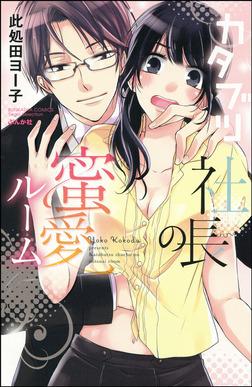 カタブツ社長の蜜愛ルーム-電子書籍
