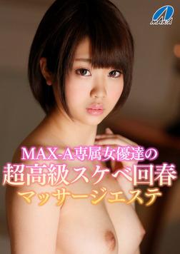 MAX-A専属女優達の超高級スケベ回春マッサージエステ-電子書籍