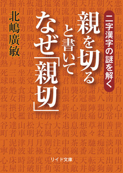 二字漢字の謎を解く 親を切ると書いてなぜ「親切」-電子書籍